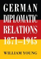 German Diplomatic Relations 1871-1945 - The Wilhelmstrasse <Br>And the Formulation <Br>Of Foreign Policy eBook by William Young