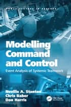 Modelling Command and Control - Event Analysis of Systemic Teamwork ebook by Chris Baber, Neville A. Stanton