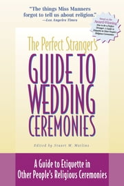 The Perfect Stranger's Guide to Wedding Ceremonies - A Guide to Etiquette in Other People's Religious Ceremonies ebook by Stuart M. Matlins