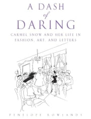 A Dash of Daring - Carmel Snow and Her Life In Fashion, Art, and Letters ebook by Penelope Rowlands