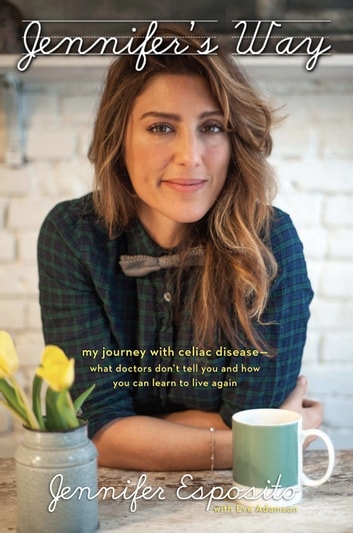 Jennifer's Way - My Journey with Celiac Disease--What Doctors Don't Tell You and How You Can Learn to Live Again ebook by Jennifer Esposito