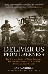 Deliver Us From Darkness - The Untold Story of Third Battalion 506 Parachute Infantry Regiment during Market Garden ebook by Ian Gardner, Mario Dicarlo