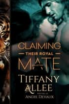 Claiming Their Royal Mate: The Collection - Royals, #1 ebook by Tiffany Allee