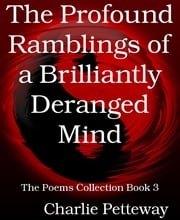 The Profound Ramblings of a Brilliantly Deranged Mind - The Poems Collection Book 3 ebook by Charlie Petteway