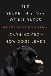 The Secret History of Kindness: Learning from How Dogs Learn ebook by Melissa Holbrook Pierson