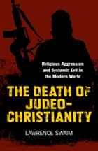 The Death of Judeo-Christianity - Religious Aggression and Systemic Evil in the Modern World  ebook by Lawrence Swaim