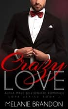 Crazy Love, An Alpha Billionaire Romance ebook by Melanie Brandon