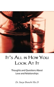 Its All in How You Look at It - Thoughts and Questions About Love and Relationships ebook by Dr. Stacye Branché Msc.D