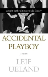 Accidental Playboy - Caught in the Ultimate Male Fantasy ebook by Leif Ueland