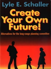 Create Your Own Future ebook by Schaller, Lyle E.