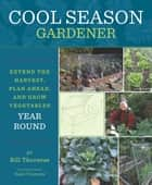 Cool Season Gardener - Extend the Harvest, Plan Ahead, and Grow Vegetables Year-Round ebook by Bill Thorness