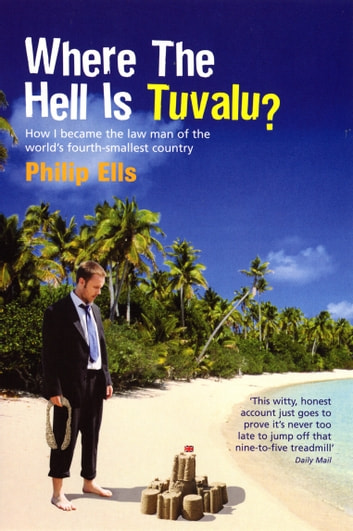 Where The Hell Is Tuvalu? - How I became the law man of the world's fourth-smallest country eBook by Philip Ells