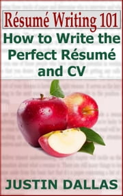 Résumé Writing 101: How to Write the Perfect Résumé and CV ebook by Justin Dallas