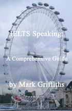 IELTS Speaking: A Comprehensive Guide ebook by Mark Griffiths