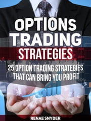 Options Trading Strategies: 25 Option Trading Strategies That Can Bring You Profit ebook by Renae Snyder