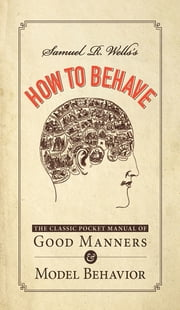 Samuel R. Wells's How to Behave: The Classic Pocket Manual of Good Manners and Model Behavior ebook by Samuel R. Wells