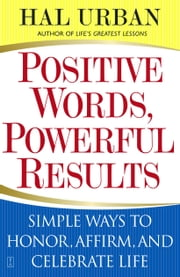 Positive Words, Powerful Results - Simple Ways to Honor, Affirm, and Celebrate Life ebook by Hal Urban