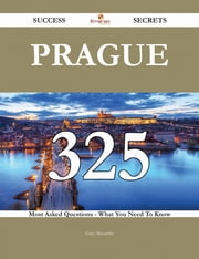 Prague 325 Success Secrets - 325 Most Asked Questions On Prague - What You Need To Know ebook by Gary Mccarthy