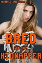 Bred By My Kidnapper - A story about a man who kidnaps women to breed with them ebook by Melissa Dickens