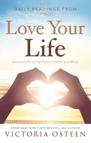 Daily Readings from Love Your Life - Devotions for Living Happy, Healthy, and Whole ebook by Victoria Osteen