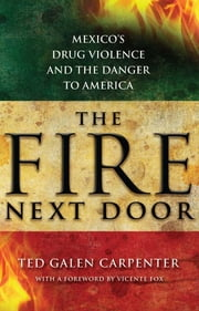 The Fire Next Door - Mexico's Drug Violence and the Danger to America ebook by Ted Galen Carpenter