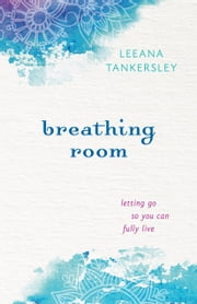 Breathing Room - Letting Go So You Can Fully Live ebook by Leeana Tankersley