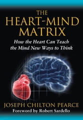 The Heart-Mind Matrix - How the Heart Can Teach the Mind New Ways to Think ebook by Joseph Chilton Pearce