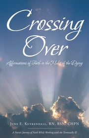 Crossing Over - Affirmations of Faith in the Midst of the Dying ebook by June E. Kuykendall RN BSN CHPN