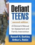 Defiant Teens, Second Edition - A Clinician's Manual for Assessment and Family Intervention ebook by Russell A. Barkley, PhD, ABPP,...