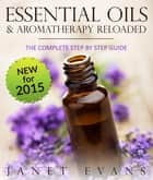 Essential Oils & Aromatherapy Reloaded: The Complete Step by Step Guide ebook by Janet Evans