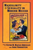 Masculinity and Sexuality in Modern Mexico ebook by Víctor M. Macías-González, Anne Rubenstein