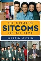The Greatest Sitcoms of All Time ebook by Martin Gitlin