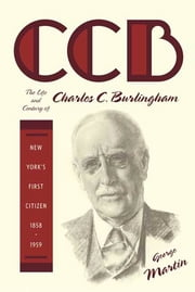 CCB - The Life and Century of Charles C. Burlingham, New York's First Citizen, 1858-1959 ebook by George Martin