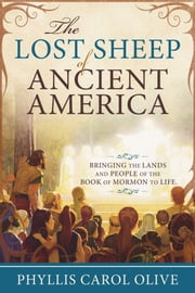 The Lost Sheep of Ancient America - Bringing the Lands and People of the Book of Mormon to Life ebook by Phyllis Carol Olive