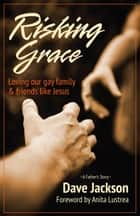 Risking Grace - Loving Our Gay Family and Friends Like Jesus ebook by Dave Jackson