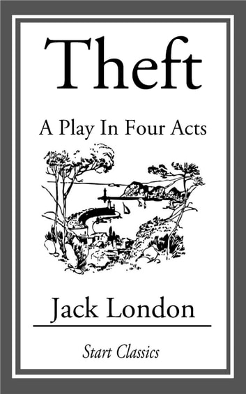 Theft - A Play in Four Acts ebook by Jack London