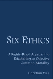Six Ethics: A Rights-Based Approach to Establishing an Objective Common Morality ebook by Christian Volz