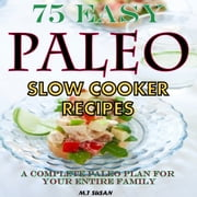 75 Easy Paleo Slow Cooker Recipes - A Complete Paleo Plan for Your Entire Family ebook by M.T Susan