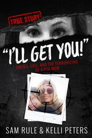 """I'll Get You!"" Drugs, Lies, and the Terrorizing of a PTA Mom (true crime) ebook by Sam Rule,Kelli Peters"