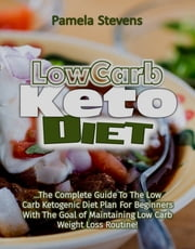 Low Carb Keto Diet: The Complete Guide to the Low Carb Ketogenic Diet Plan for Beginners With the Goal of Maintaining Low Carb Weight Loss Routine! ebook by Pamela Stevens