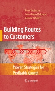 Building Routes to Customers - Proven Strategies for Profitable Growth ebook by Peter Raulerson,Jean-Claude Malraison,Antoine Leboyer