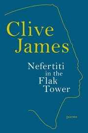 Nefertiti in the Flak Tower: Poems ebook by Clive James