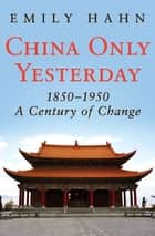 China Only Yesterday, 1850–1950 - A Century of Change ebook by Emily Hahn