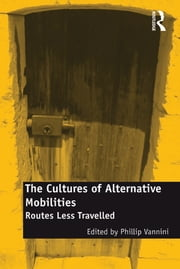 The Cultures of Alternative Mobilities - Routes Less Travelled ebook by Phillip Vannini