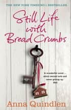 Still Life with Bread Crumbs ebook by Anna Quindlen