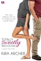 Totally, Sweetly, Irrevocably ebook by Kira Archer