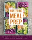 Mastering Meal Prep - Easy Recipes and Time-Saving Tips to Prepare a Week of Delicious Make-Ahead Meals in just One Hour ebook by Pamela Ellgen