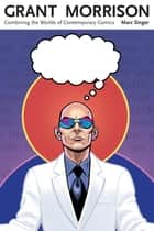 Grant Morrison - Combining the Worlds of Contemporary Comics ebook by Marc Singer