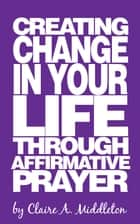 Creating Change in Your Life Through Affirmative Prayer ebook by Claire A. Middleton