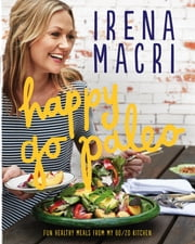 Happy Go Paleo - Fun, healthy meals from my 80/20 kitchen ebook by Irena Macri